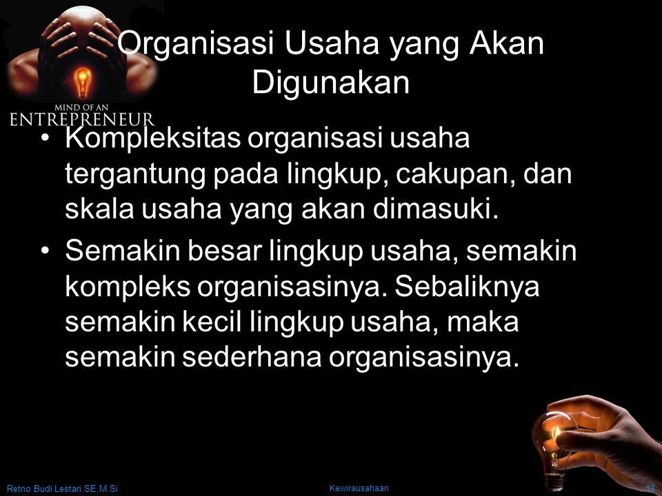 Retno Budi Lestari,SE,M.Si Kewirausahaan13 Organisasi Usaha yang Akan Digunakan Kompleksitas organisasi usaha tergantung pada lingkup, cakupan, dan skala usaha yang akan dimasuki.