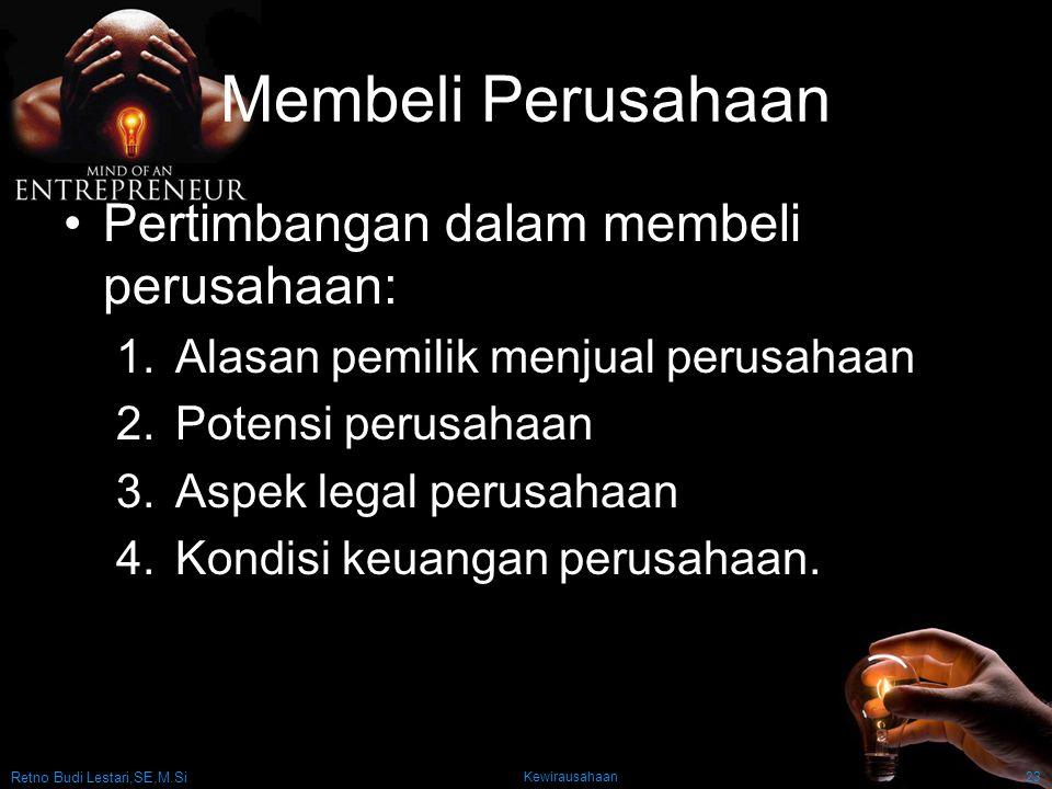 Retno Budi Lestari,SE,M.Si Kewirausahaan23 Membeli Perusahaan Pertimbangan dalam membeli perusahaan: 1.Alasan pemilik menjual perusahaan 2.Potensi perusahaan 3.Aspek legal perusahaan 4.Kondisi keuangan perusahaan.