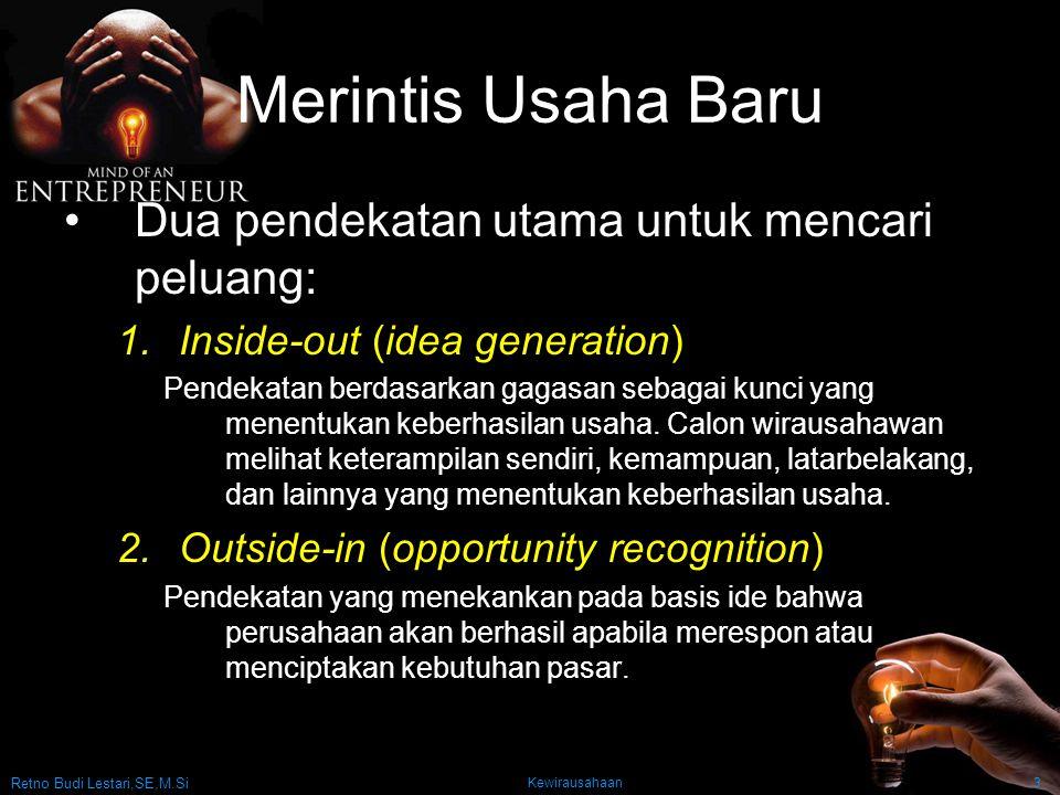 Retno Budi Lestari,SE,M.Si Kewirausahaan3 Merintis Usaha Baru Dua pendekatan utama untuk mencari peluang: 1.Inside-out (idea generation) Pendekatan berdasarkan gagasan sebagai kunci yang menentukan keberhasilan usaha.