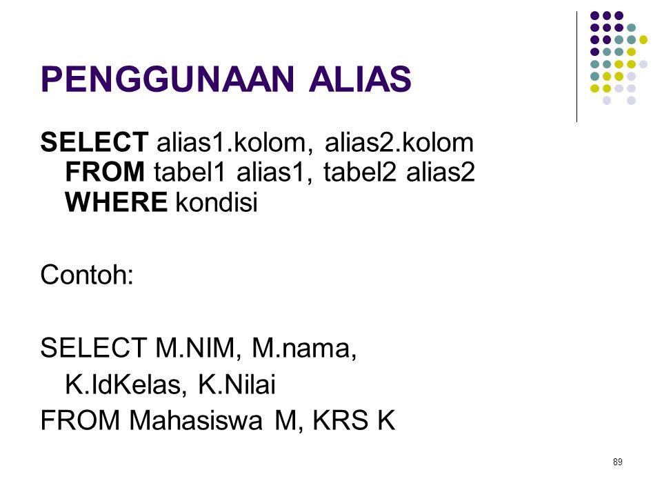 89 PENGGUNAAN ALIAS SELECT alias1.kolom, alias2.kolom FROM tabel1 alias1, tabel2 alias2 WHERE kondisi Contoh: SELECT M.NIM, M.nama, K.IdKelas, K.Nilai FROM Mahasiswa M, KRS K