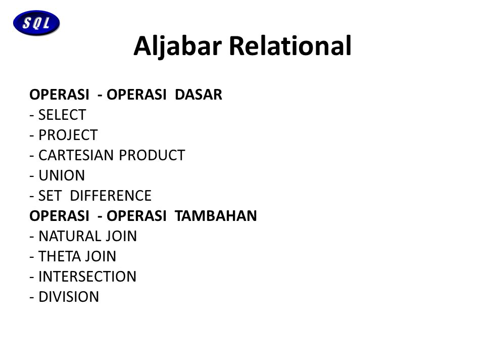 Aljabar Relational OPERASI - OPERASI DASAR - SELECT - PROJECT - CARTESIAN PRODUCT - UNION - SET DIFFERENCE OPERASI - OPERASI TAMBAHAN - NATURAL JOIN -