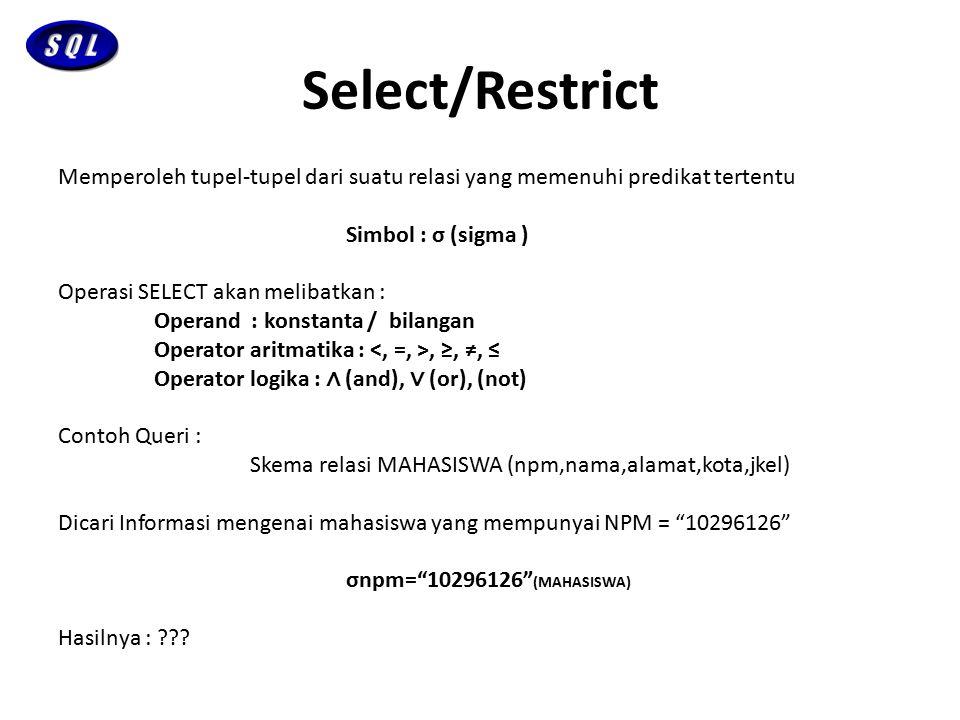 Project Memperoleh atribut-atribut tertentu dari suatu relasi Simbol : ∏ (pi) Contoh Queri : Skema Relasi MAHASISWA (npm,nama,alamat,kota,jkel) Dicari informasi mengenai nama dan kota mahasiswa ∏nama,kota (MAHASISWA) Hasilnya : ???