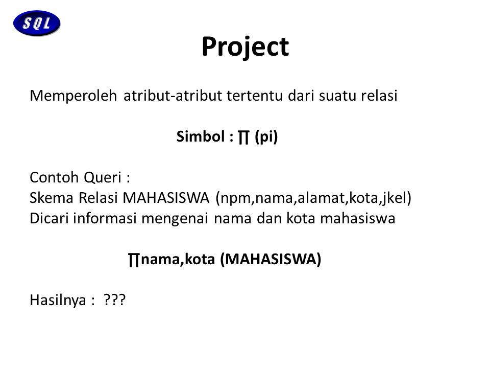 Project Memperoleh atribut-atribut tertentu dari suatu relasi Simbol : ∏ (pi) Contoh Queri : Skema Relasi MAHASISWA (npm,nama,alamat,kota,jkel) Dicari