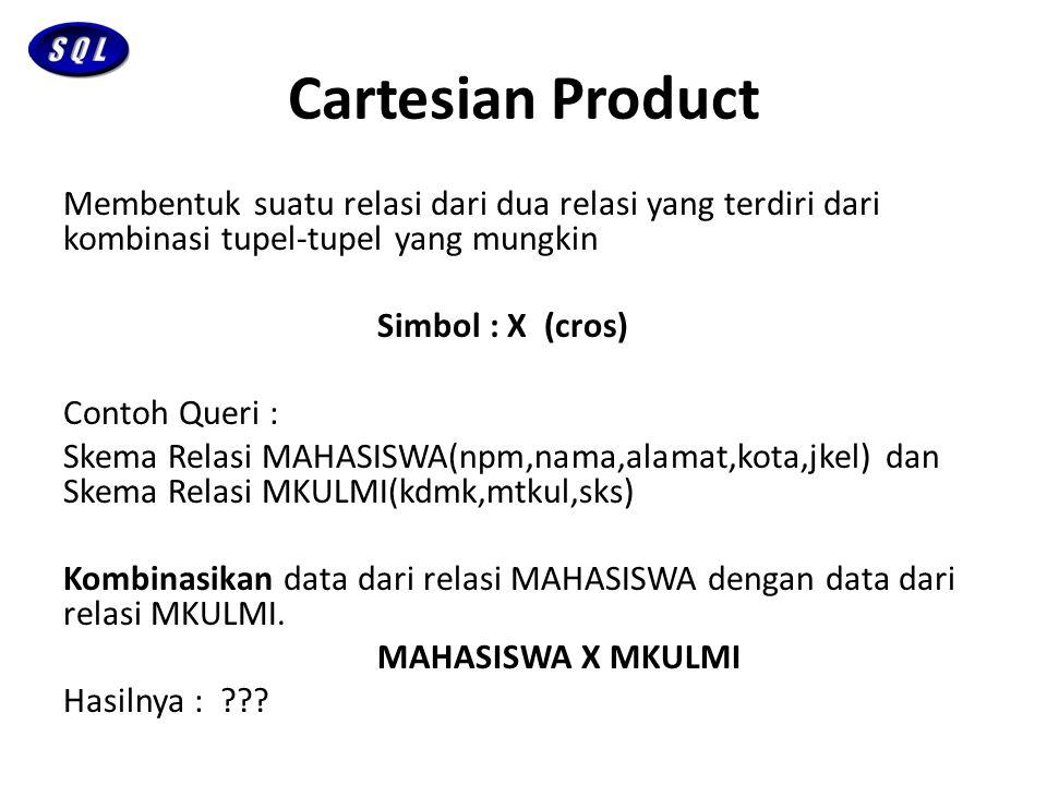 Cartesian Product Membentuk suatu relasi dari dua relasi yang terdiri dari kombinasi tupel-tupel yang mungkin Simbol : X (cros) Contoh Queri : Skema R