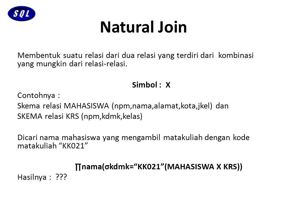 Natural Join Membentuk suatu relasi dari dua relasi yang terdiri dari kombinasi yang mungkin dari relasi-relasi. Simbol : Χ Contohnya : Skema relasi M