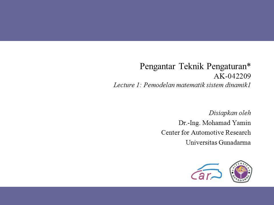 Pengantar Teknik Pengaturan* AK-042209 Lecture 1: Pemodelan matematik sistem dinamik1 Disiapkan oleh Dr.-Ing. Mohamad Yamin Center for Automotive Rese