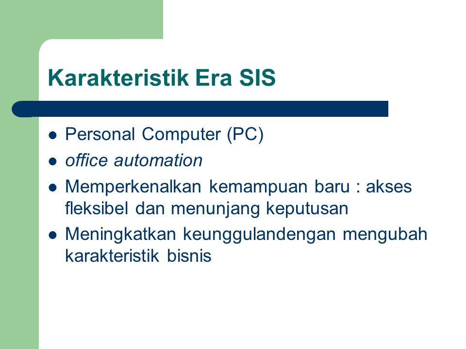 Karakteristik Era SIS Personal Computer (PC) office automation Memperkenalkan kemampuan baru : akses fleksibel dan menunjang keputusan Meningkatkan ke