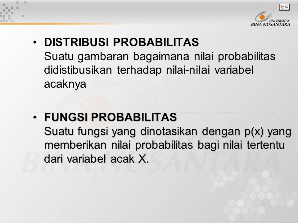 DISTRIBUSI PROBABILITAS Suatu gambaran bagaimana nilai probabilitas didistibusikan terhadap nilai-nilai variabel acaknya FUNGSI PROBABILITAS Suatu fun
