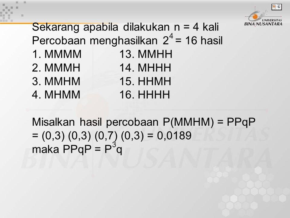 Sekarang apabila dilakukan n = 4 kali Percobaan menghasilkan 2 4 = 16 hasil 1. MMMM13. MMHH 2. MMMH14. MHHH 3. MMHM15. HHMH 4. MHMM16. HHHH Misalkan h
