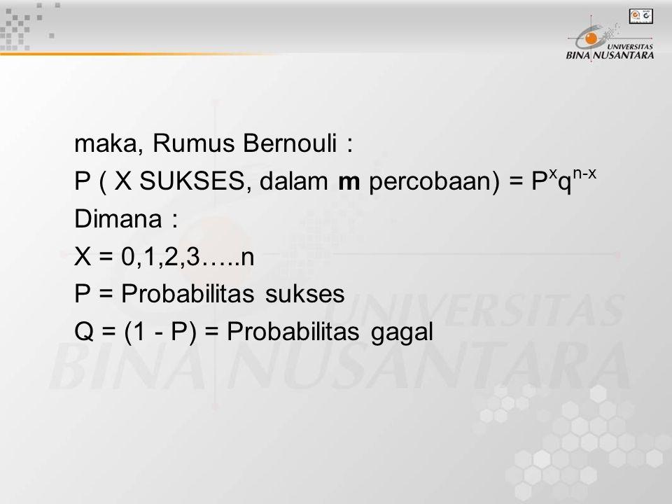 maka, Rumus Bernouli : P ( X SUKSES, dalam m percobaan) = P x q n-x Dimana : X = 0,1,2,3…..n P = Probabilitas sukses Q = (1 - P) = Probabilitas gagal
