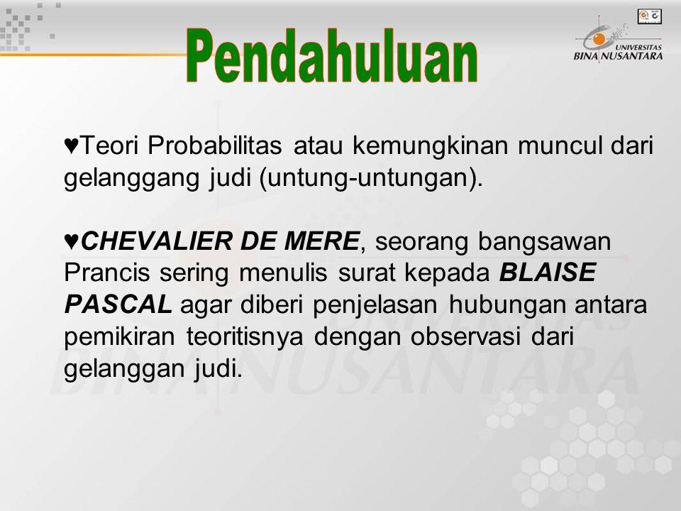 ♥Teori Probabilitas atau kemungkinan muncul dari gelanggang judi (untung-untungan). ♥CHEVALIER DE MERE, seorang bangsawan Prancis sering menulis surat