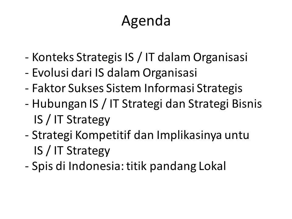 Agenda - Konteks Strategis IS / IT dalam Organisasi - Evolusi dari IS dalam Organisasi - Faktor Sukses Sistem Informasi Strategis - Hubungan IS / IT S