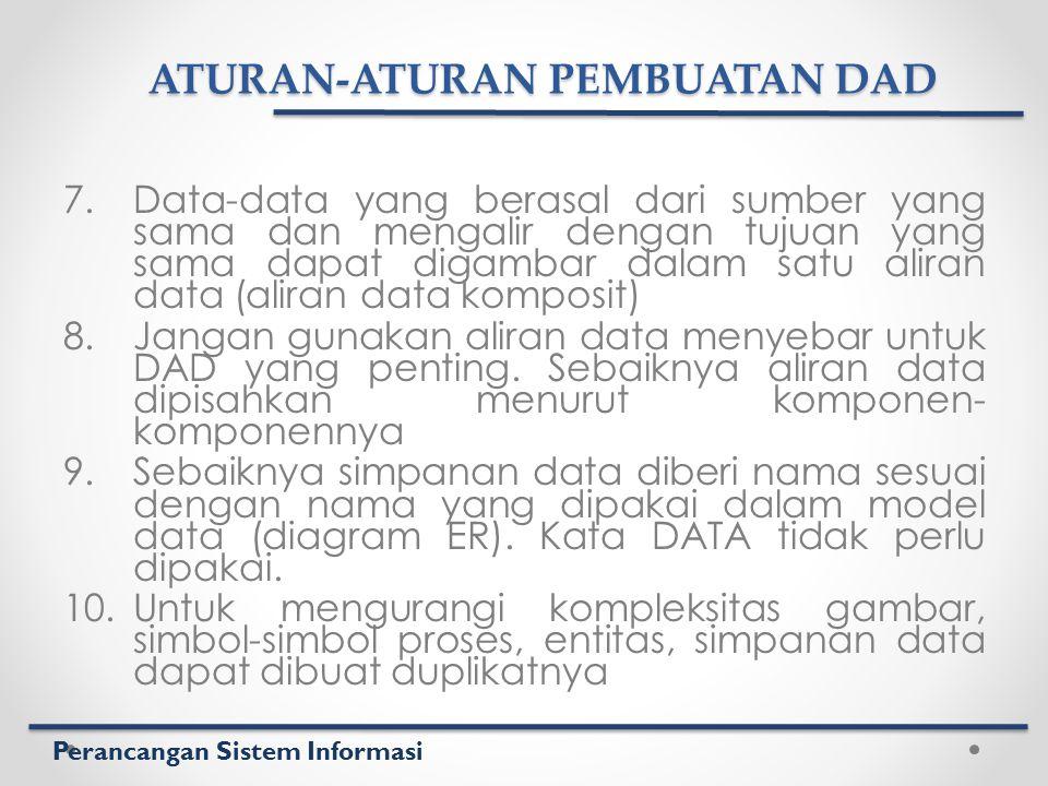 Perancangan Sistem Informasi ATURAN-ATURAN PEMBUATAN DAD 7.Data-data yang berasal dari sumber yang sama dan mengalir dengan tujuan yang sama dapat dig