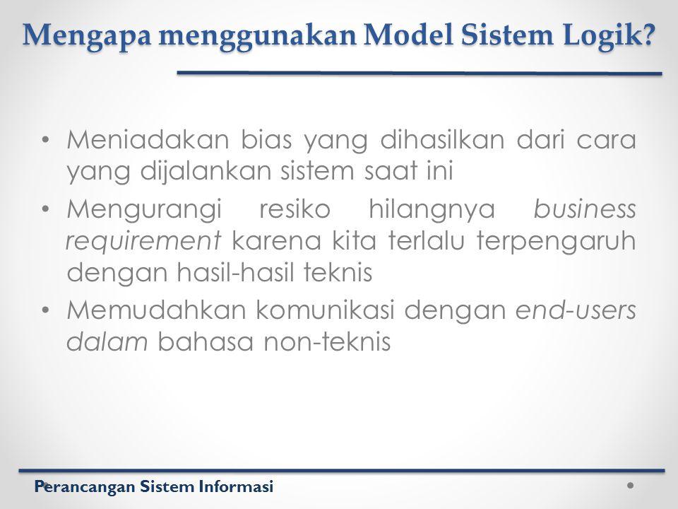 Perancangan Sistem Informasi Mengapa menggunakan Model Sistem Logik? Meniadakan bias yang dihasilkan dari cara yang dijalankan sistem saat ini Mengura