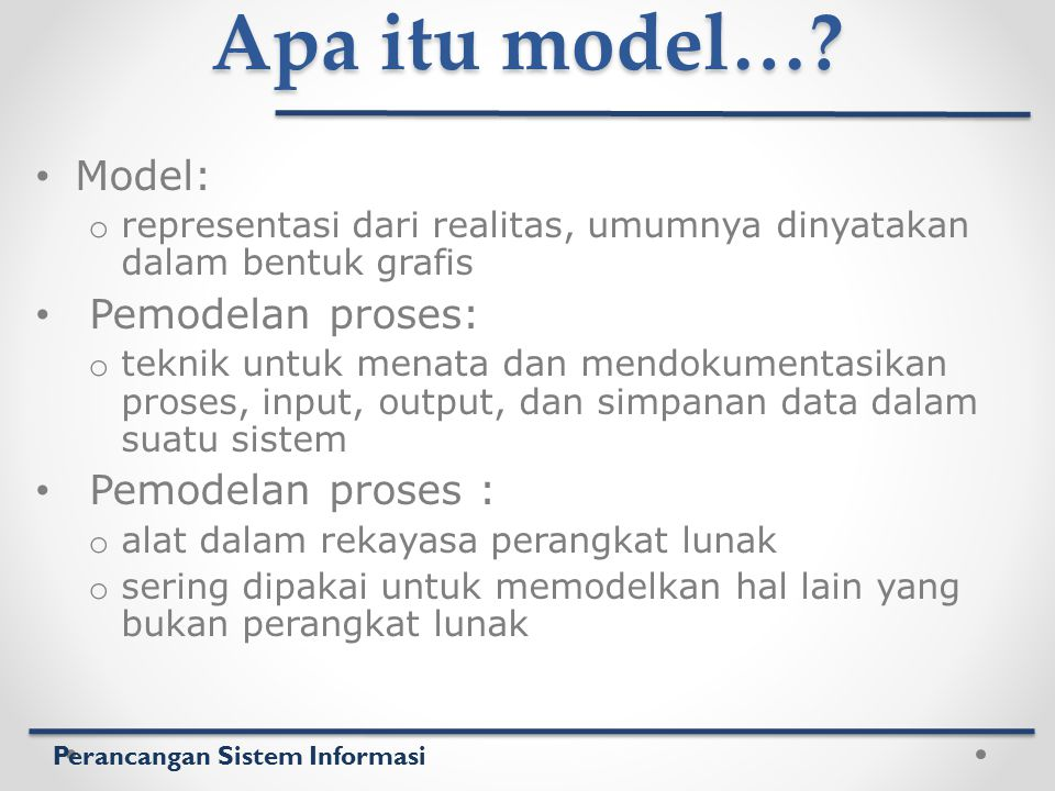 Perancangan Sistem Informasi Apa itu model…? Model: o representasi dari realitas, umumnya dinyatakan dalam bentuk grafis Pemodelan proses: o teknik un