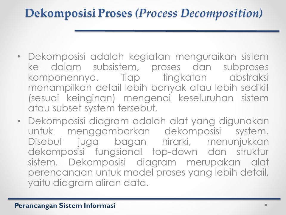 Perancangan Sistem Informasi Dekomposisi Proses (Process Decomposition) Dekomposisi adalah kegiatan menguraikan sistem ke dalam subsistem, proses dan