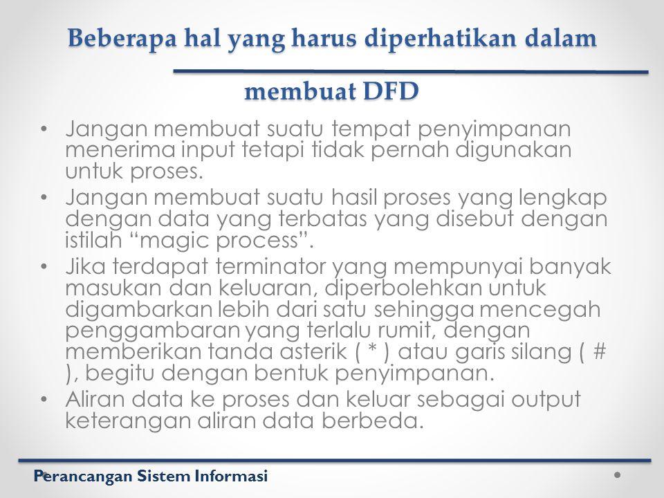 Perancangan Sistem Informasi Beberapa hal yang harus diperhatikan dalam membuat DFD Jangan membuat suatu tempat penyimpanan menerima input tetapi tida