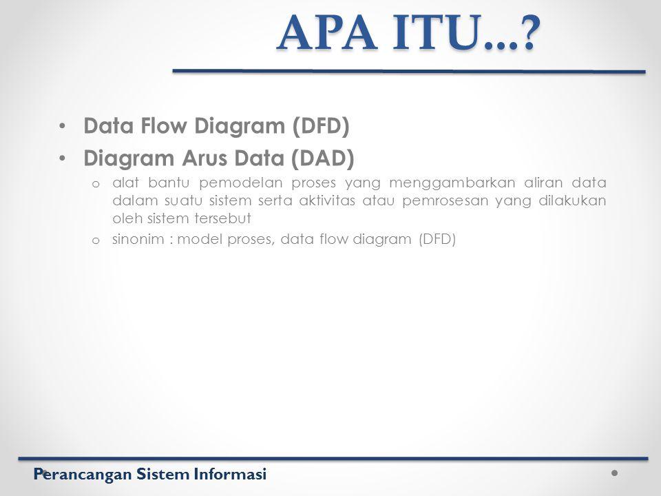 Perancangan Sistem Informasi APA ITU...? Data Flow Diagram (DFD) Diagram Arus Data (DAD) o alat bantu pemodelan proses yang menggambarkan aliran data