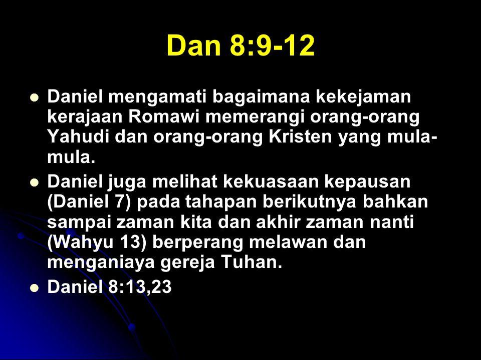 Dan 8:9-12 Daniel mengamati bagaimana kekejaman kerajaan Romawi memerangi orang-orang Yahudi dan orang-orang Kristen yang mula- mula. Daniel juga meli