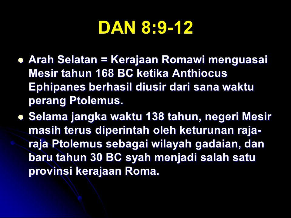 DAN 8:9-12 Arah Selatan = Kerajaan Romawi menguasai Mesir tahun 168 BC ketika Anthiocus Ephipanes berhasil diusir dari sana waktu perang Ptolemus. Ara