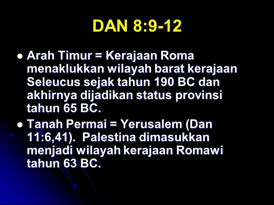DAN 8:9-12 Arah Timur = Kerajaan Roma menaklukkan wilayah barat kerajaan Seleucus sejak tahun 190 BC dan akhirnya dijadikan status provinsi tahun 65 B