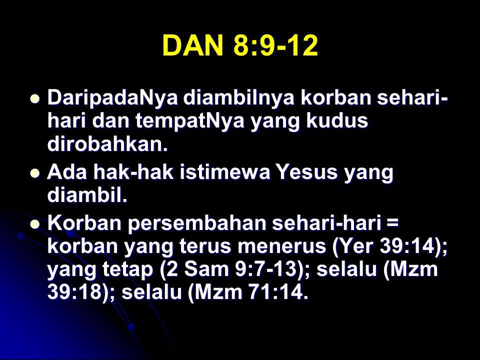 DAN 8:9-12 DaripadaNya diambilnya korban sehari- hari dan tempatNya yang kudus dirobahkan. DaripadaNya diambilnya korban sehari- hari dan tempatNya ya