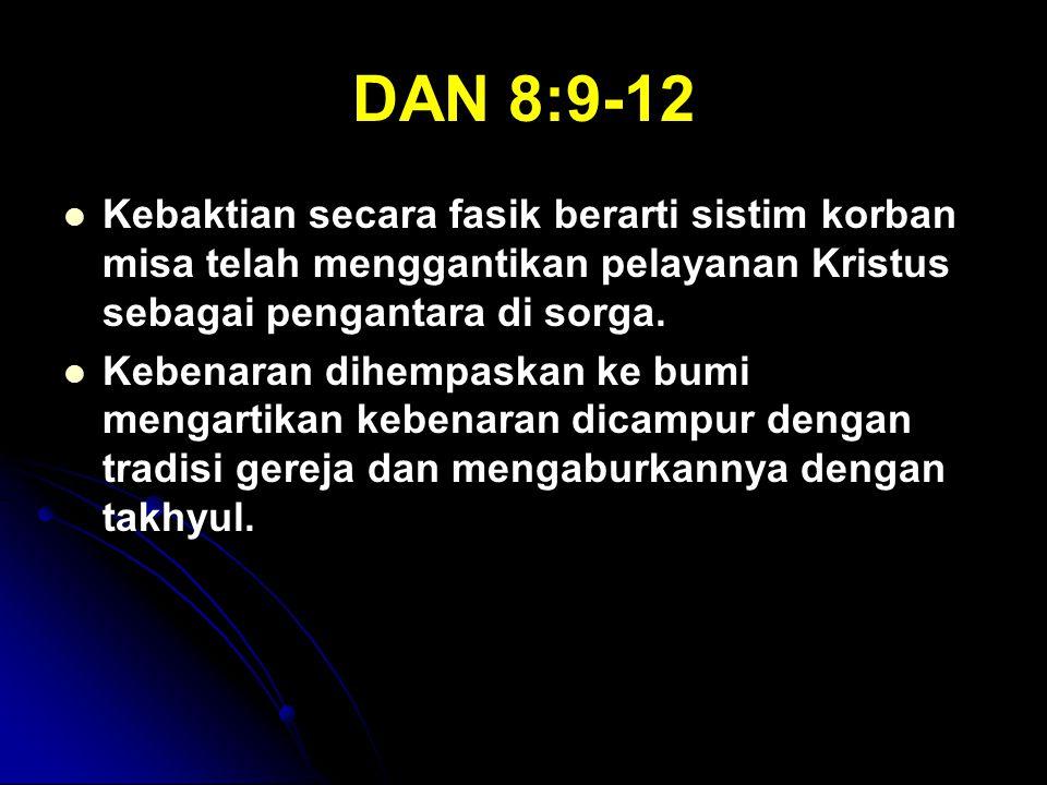 DAN 8:9-12 Kebaktian secara fasik berarti sistim korban misa telah menggantikan pelayanan Kristus sebagai pengantara di sorga. Kebenaran dihempaskan k