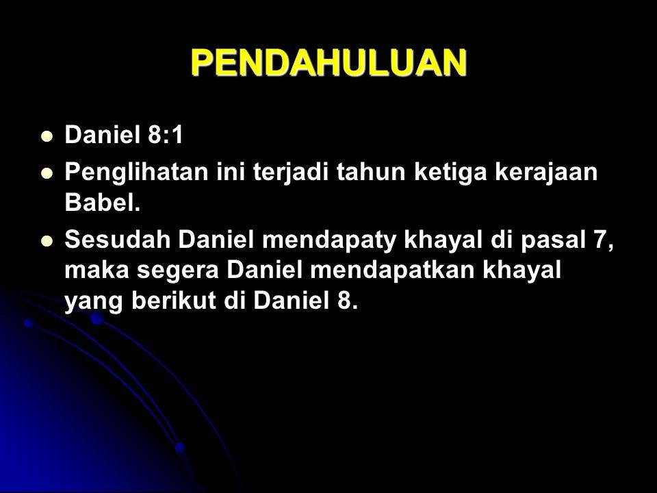 PENDAHULUAN Daniel 8:1 Penglihatan ini terjadi tahun ketiga kerajaan Babel. Sesudah Daniel mendapaty khayal di pasal 7, maka segera Daniel mendapatkan
