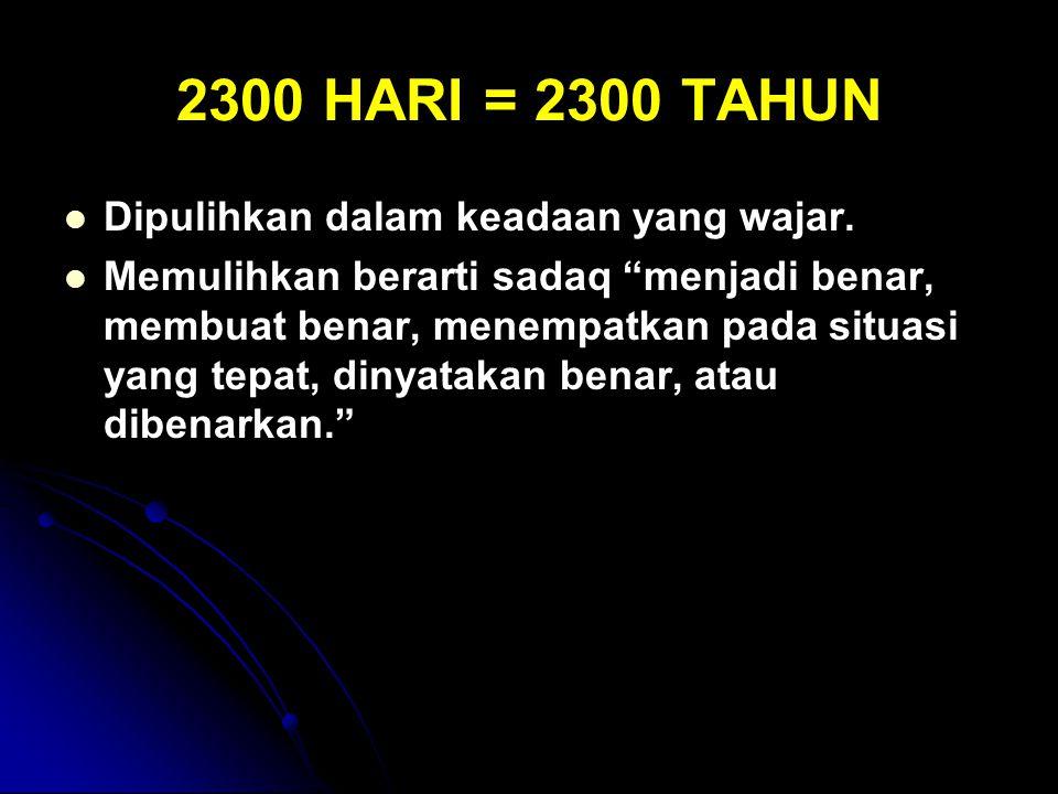 """2300 HARI = 2300 TAHUN Dipulihkan dalam keadaan yang wajar. Memulihkan berarti sadaq """"menjadi benar, membuat benar, menempatkan pada situasi yang tepa"""