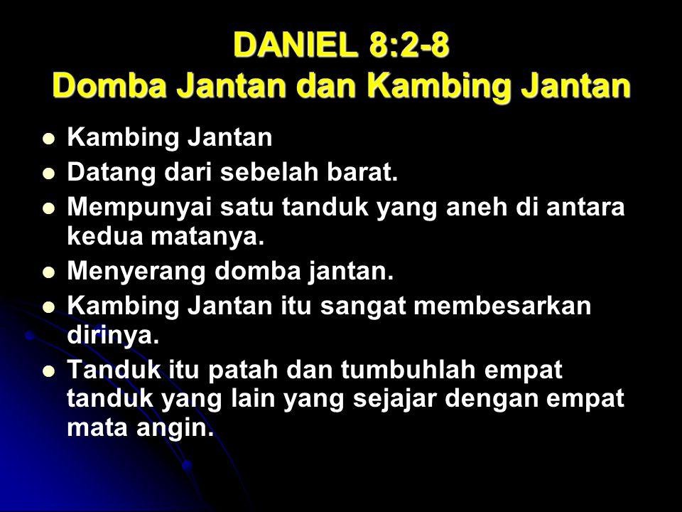 DANIEL 8:2-8 Domba Jantan dan Kambing Jantan Kambing Jantan Datang dari sebelah barat. Mempunyai satu tanduk yang aneh di antara kedua matanya. Menyer