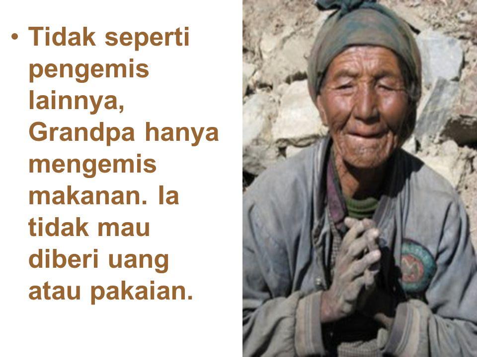 Tidak seperti pengemis lainnya, Grandpa hanya mengemis makanan. Ia tidak mau diberi uang atau pakaian.