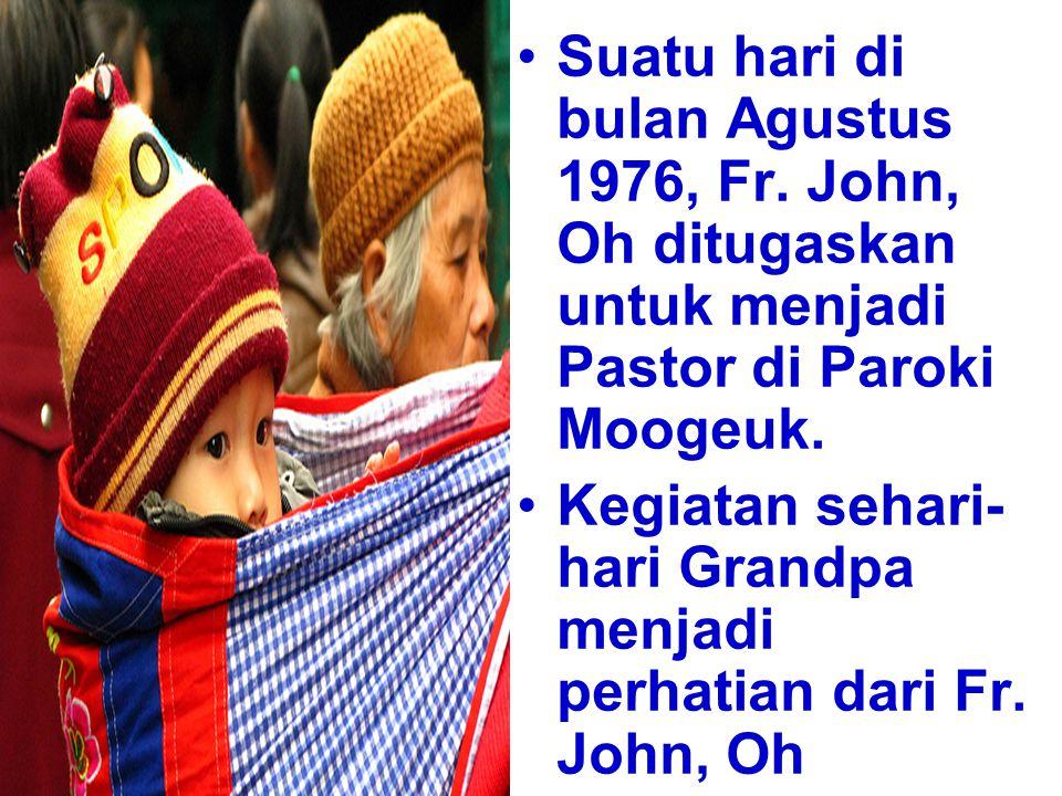 Suatu hari di bulan Agustus 1976, Fr. John, Oh ditugaskan untuk menjadi Pastor di Paroki Moogeuk. Kegiatan sehari- hari Grandpa menjadi perhatian dari
