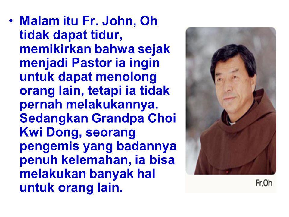 Malam itu Fr. John, Oh tidak dapat tidur, memikirkan bahwa sejak menjadi Pastor ia ingin untuk dapat menolong orang lain, tetapi ia tidak pernah melak