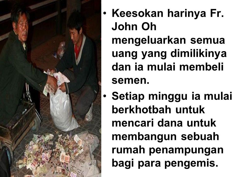 Keesokan harinya Fr. John Oh mengeluarkan semua uang yang dimilikinya dan ia mulai membeli semen. Setiap minggu ia mulai berkhotbah untuk mencari dana