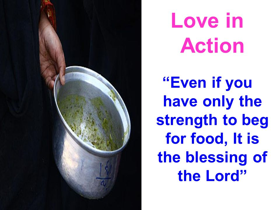Love in Action Even if you have only the strength to beg for food, It is the blessing of the Lord