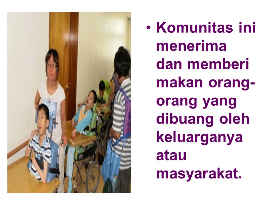Komunitas ini menerima dan memberi makan orang- orang yang dibuang oleh keluarganya atau masyarakat.