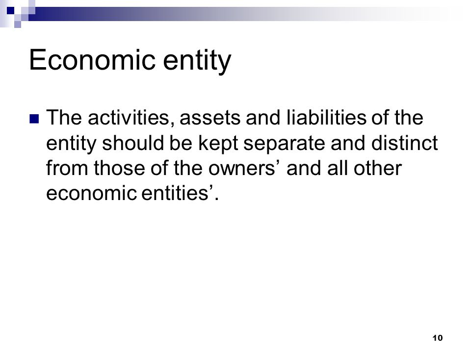 10 Economic entity The activities, assets and liabilities of the entity should be kept separate and distinct from those of the owners' and all other e