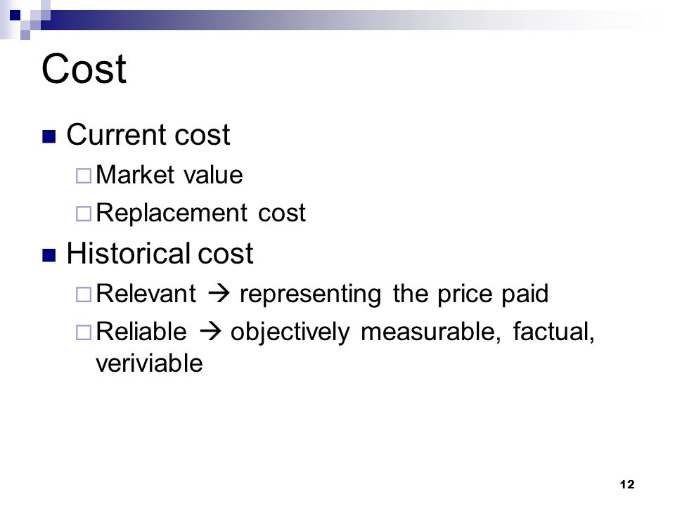 12 Cost Current cost  Market value  Replacement cost Historical cost  Relevant  representing the price paid  Reliable  objectively measurable, f