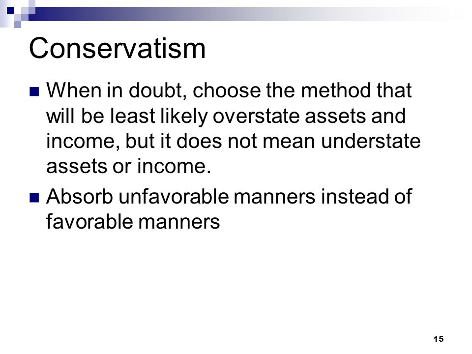 15 Conservatism When in doubt, choose the method that will be least likely overstate assets and income, but it does not mean understate assets or inco