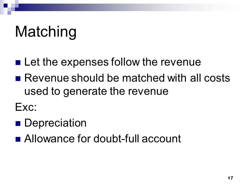 17 Matching Let the expenses follow the revenue Revenue should be matched with all costs used to generate the revenue Exc: Depreciation Allowance for