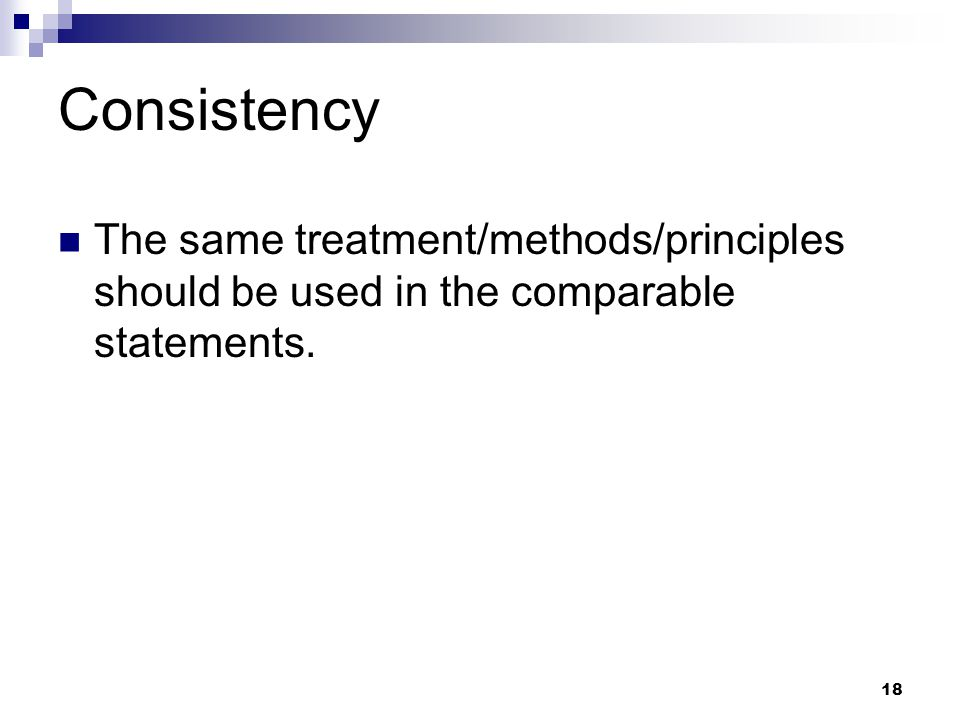 18 Consistency The same treatment/methods/principles should be used in the comparable statements.