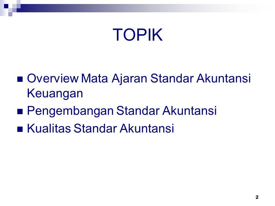 2 TOPIK Overview Mata Ajaran Standar Akuntansi Keuangan Pengembangan Standar Akuntansi Kualitas Standar Akuntansi