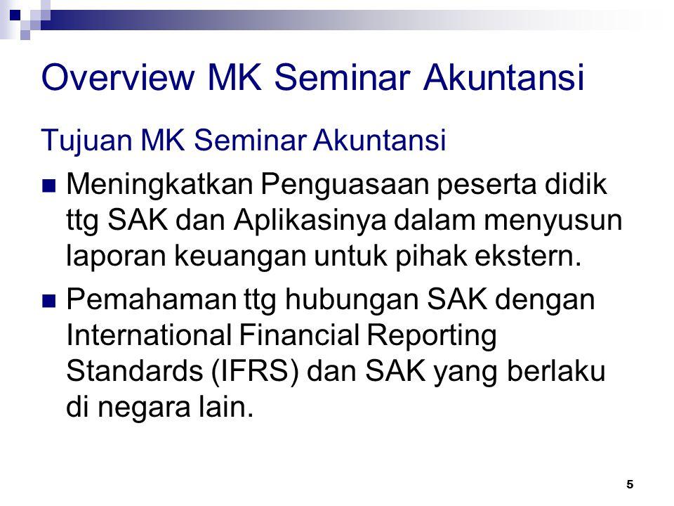 5 Overview MK Seminar Akuntansi Tujuan MK Seminar Akuntansi Meningkatkan Penguasaan peserta didik ttg SAK dan Aplikasinya dalam menyusun laporan keuan