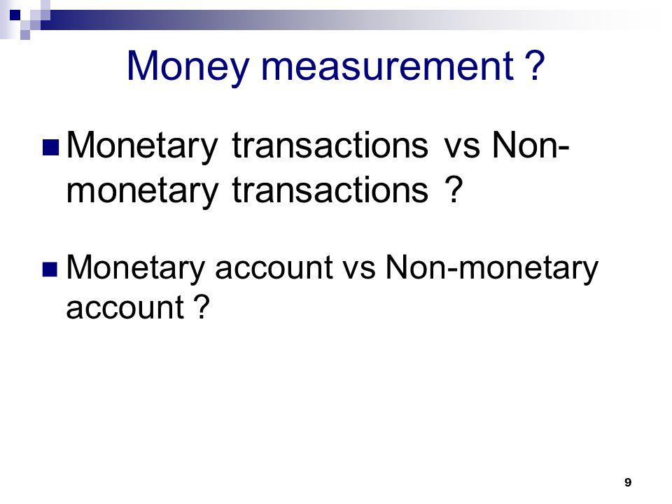 9 Money measurement ? Monetary transactions vs Non- monetary transactions ? Monetary account vs Non-monetary account ?