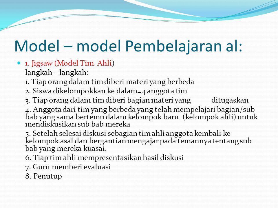 Model – model Pembelajaran al: 1. Jigsaw (Model Tim Ahli) langkah – langkah: 1. Tiap orang dalam tim diberi materi yang berbeda 2. Siswa dikelompokkan