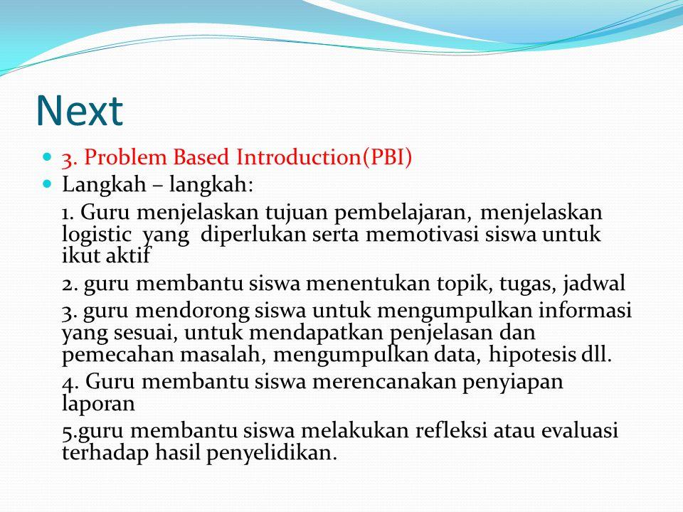 Next 3. Problem Based Introduction(PBI) Langkah – langkah: 1. Guru menjelaskan tujuan pembelajaran, menjelaskan logistic yang diperlukan serta memotiv