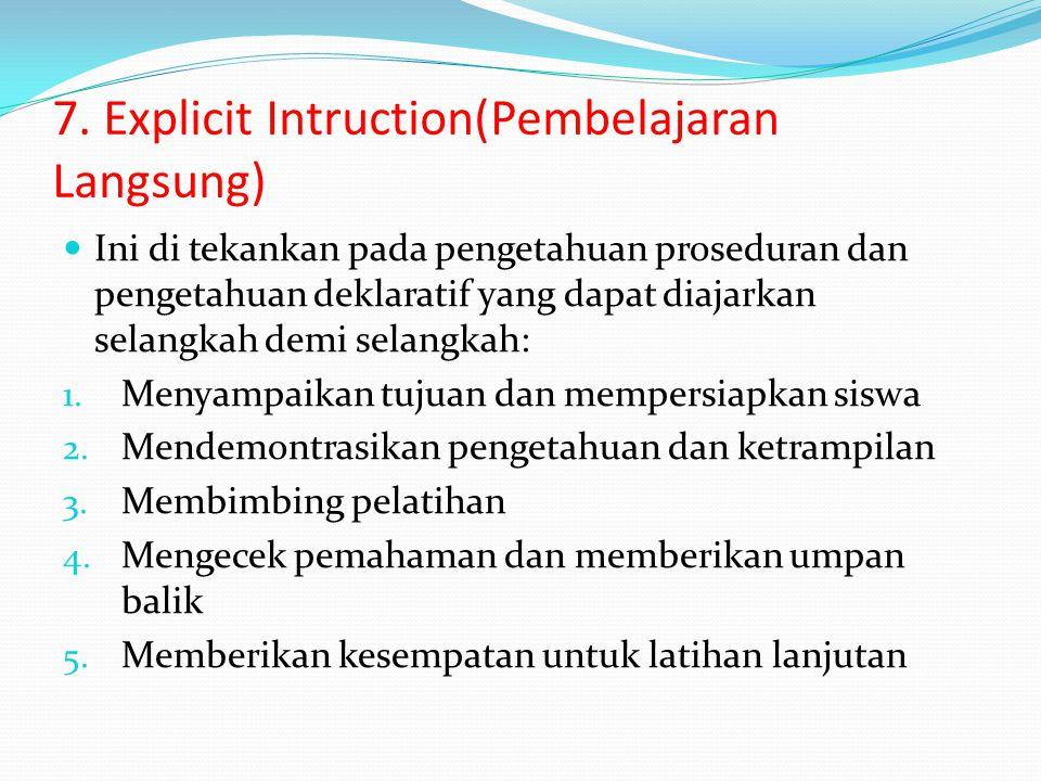7. Explicit Intruction(Pembelajaran Langsung) Ini di tekankan pada pengetahuan proseduran dan pengetahuan deklaratif yang dapat diajarkan selangkah de