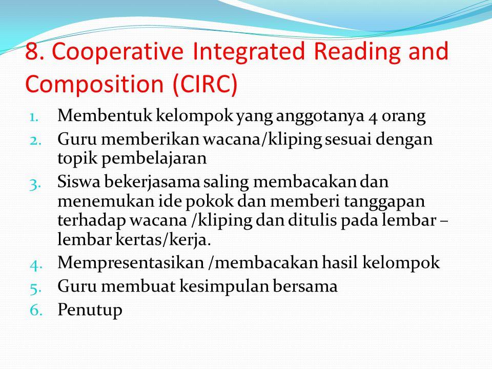 8. Cooperative Integrated Reading and Composition (CIRC) 1. Membentuk kelompok yang anggotanya 4 orang 2. Guru memberikan wacana/kliping sesuai dengan