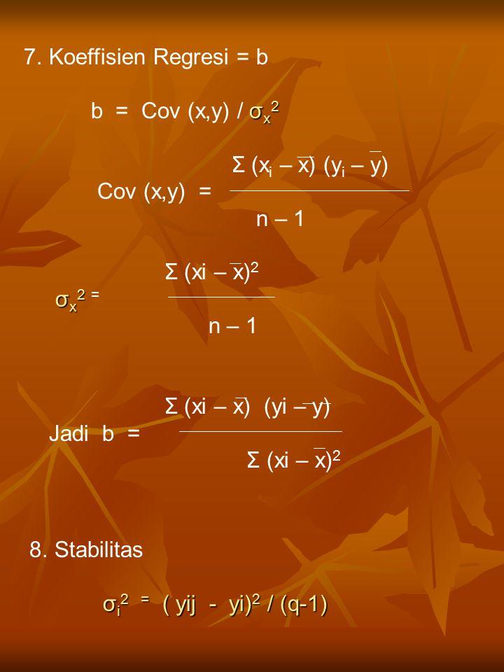 7.Koeffisien Regresi = b σ x 2 b = Cov (x,y) / σ x 2 Σ (x i – x) (y i – y) Cov (x,y) = n – 1 Σ (xi – x) 2 σ x 2 σ x 2 = n – 1 Σ (xi – x) (yi – y) Jadi b = Σ (xi – x) 2 8.Stabilitas σ i 2 = ( yij - yi) 2 / (q-1)