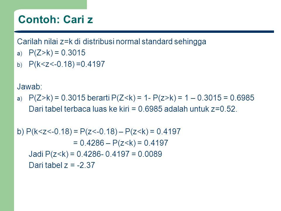 Contoh: Cari z Carilah nilai z=k di distribusi normal standard sehingga a) P(Z>k) = 0.3015 b) P(k<z<-0.18) =0.4197 Jawab: a) P(Z>k) = 0.3015 berarti P(Z k) = 1 – 0.3015 = 0.6985 Dari tabel terbaca luas ke kiri = 0.6985 adalah untuk z=0.52.